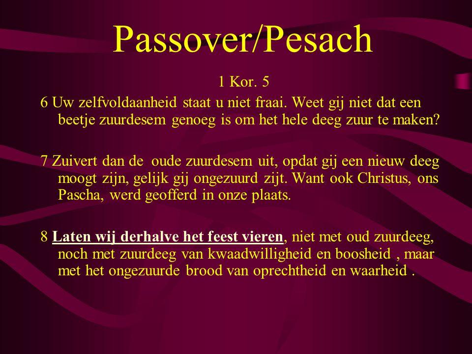 Passover/Pesach 1 Kor. 5 6 Uw zelfvoldaanheid staat u niet fraai. Weet gij niet dat een beetje zuurdesem genoeg is om het hele deeg zuur te maken? 7 Z