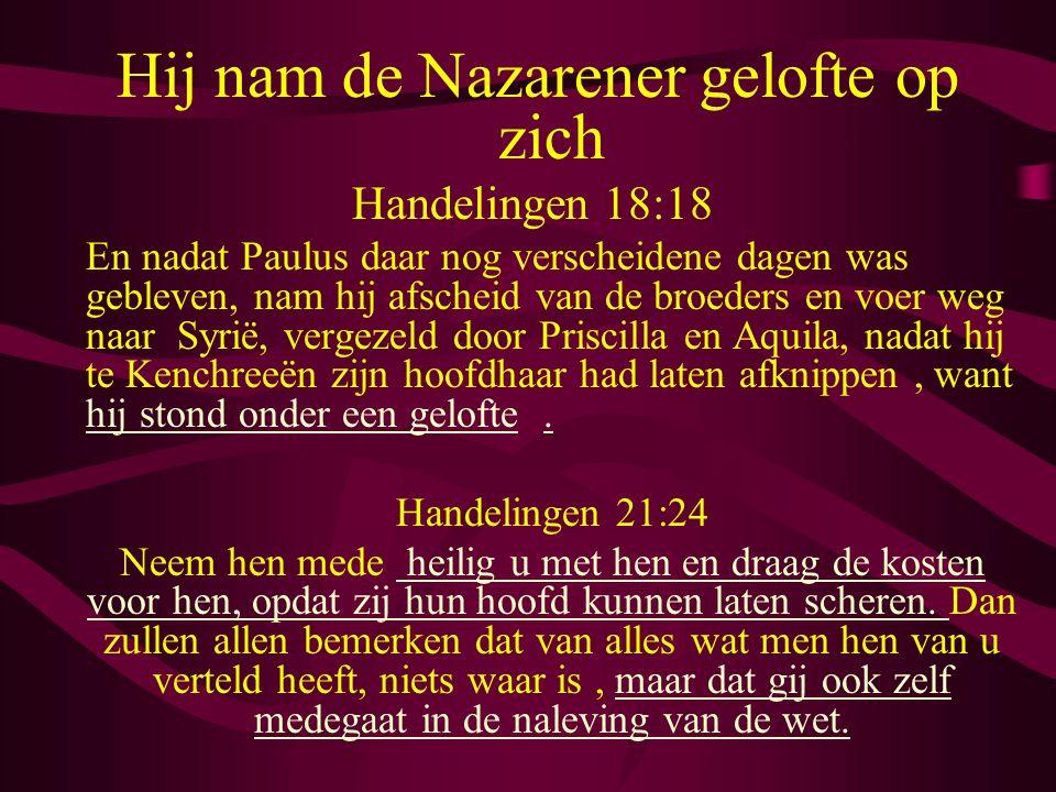 Hij nam de Nazarener gelofte op zich Handelingen 18:18 En nadat Paulus daar nog verscheidene dagen was gebleven, nam hij afscheid van de broeders en voer weg naar Syrië, vergezeld door Priscilla en Aquila, nadat hij te Kenchreeën zijn hoofdhaar had laten afknippen, want hij stond onder een gelofte.