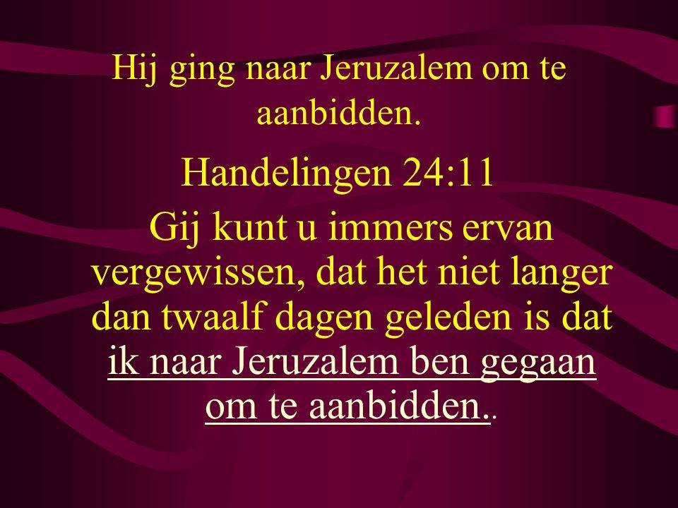 Hij ging naar Jeruzalem om te aanbidden. Handelingen 24:11 Gij kunt u immers ervan vergewissen, dat het niet langer dan twaalf dagen geleden is dat ik