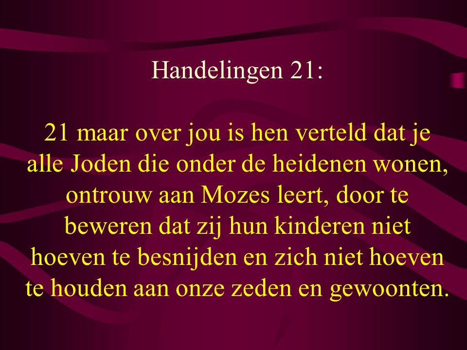 Handelingen 21: 21 maar over jou is hen verteld dat je alle Joden die onder de heidenen wonen, ontrouw aan Mozes leert, door te beweren dat zij hun kinderen niet hoeven te besnijden en zich niet hoeven te houden aan onze zeden en gewoonten.