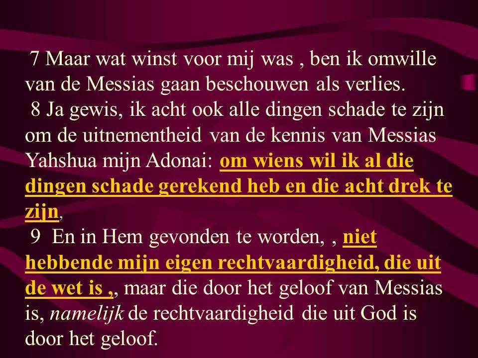 7 Maar wat winst voor mij was, ben ik omwille van de Messias gaan beschouwen als verlies. 8 Ja gewis, ik acht ook alle dingen schade te zijn om de uit
