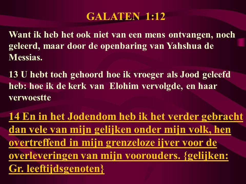 GALATEN 1:12 Want ik heb het ook niet van een mens ontvangen, noch geleerd, maar door de openbaring van Yahshua de Messias. 13 U hebt toch gehoord hoe