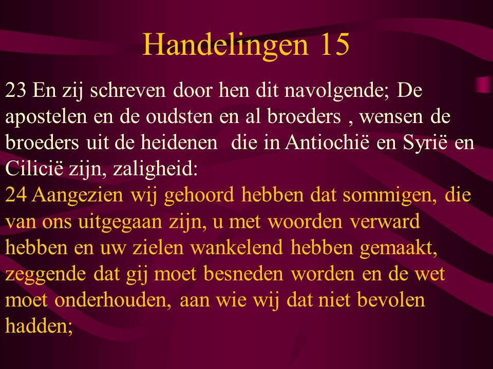 Handelingen 15 23 En zij schreven door hen dit navolgende; De apostelen en de oudsten en al broeders, wensen de broeders uit de heidenen die in Antiochië en Syrië en Cilicië zijn, zaligheid: 24 Aangezien wij gehoord hebben dat sommigen, die van ons uitgegaan zijn, u met woorden verward hebben en uw zielen wankelend hebben gemaakt, zeggende dat gij moet besneden worden en de wet moet onderhouden, aan wie wij dat niet bevolen hadden;