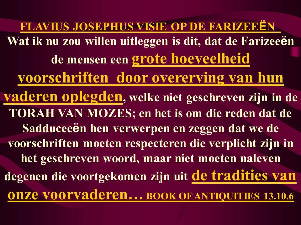 FLAVIUS JOSEPHUS VISIE OP DE FARIZEE Ë N Wat ik nu zou willen uitleggen is dit, dat de Farizee ë n de mensen een grote hoeveelheid voorschriften door overerving van hun vaderen oplegden, welke niet geschreven zijn in de TORAH VAN MOZES; en het is om die reden dat de Sadducee ë n hen verwerpen en zeggen dat we de voorschriften moeten respecteren die verplicht zijn in het geschreven woord, maar niet moeten naleven degenen die voortgekomen zijn uit de tradities van onze voorvaderen … BOOK OF ANTIQUITIES 13.10.6