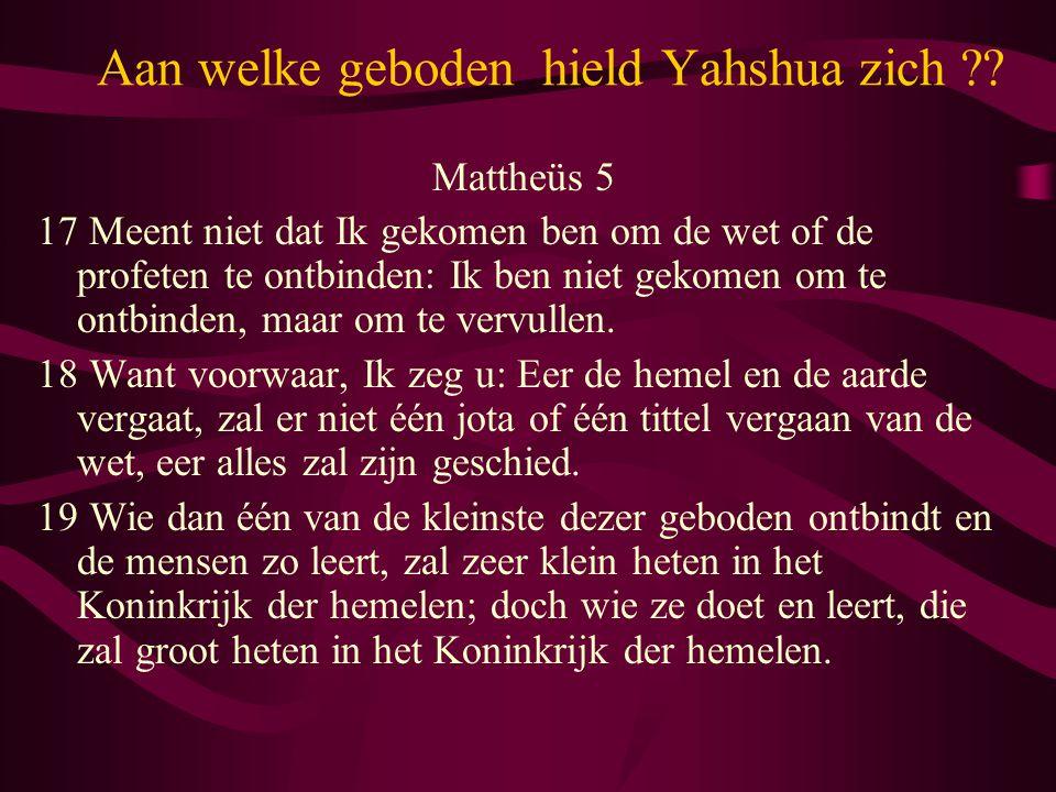 Aan welke geboden hield Yahshua zich ?? Mattheüs 5 17 Meent niet dat Ik gekomen ben om de wet of de profeten te ontbinden: Ik ben niet gekomen om te o