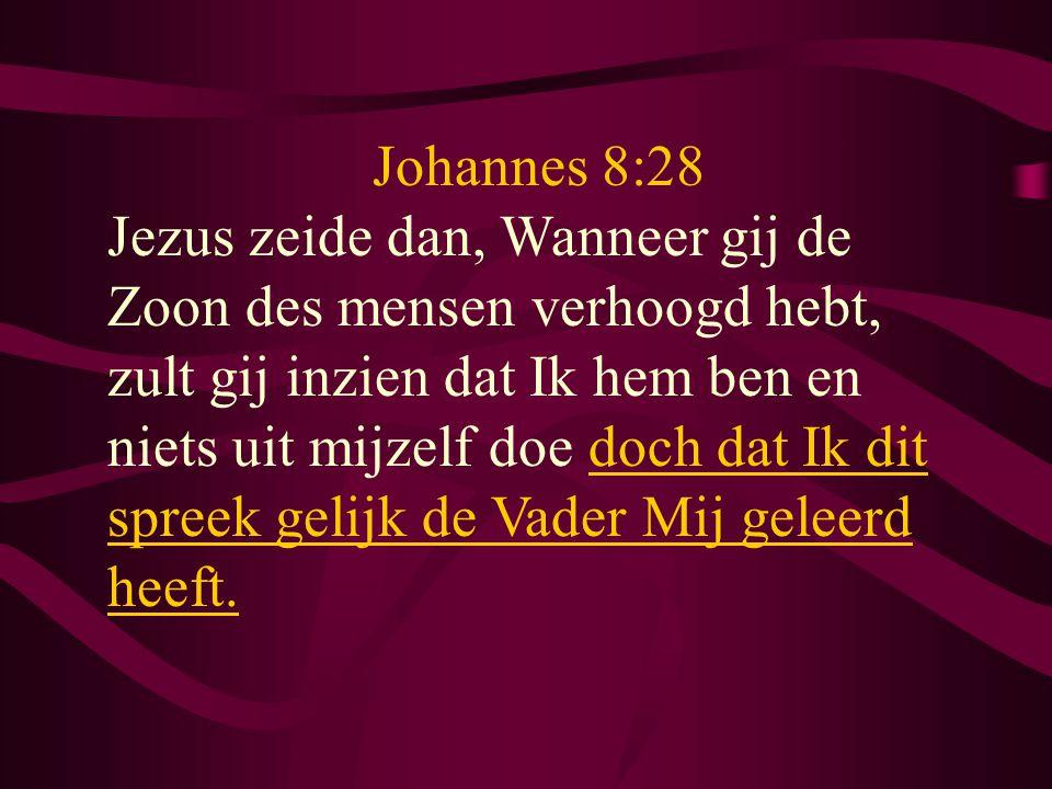 Johannes 8:28 Jezus zeide dan, Wanneer gij de Zoon des mensen verhoogd hebt, zult gij inzien dat Ik hem ben en niets uit mijzelf doe doch dat Ik dit s