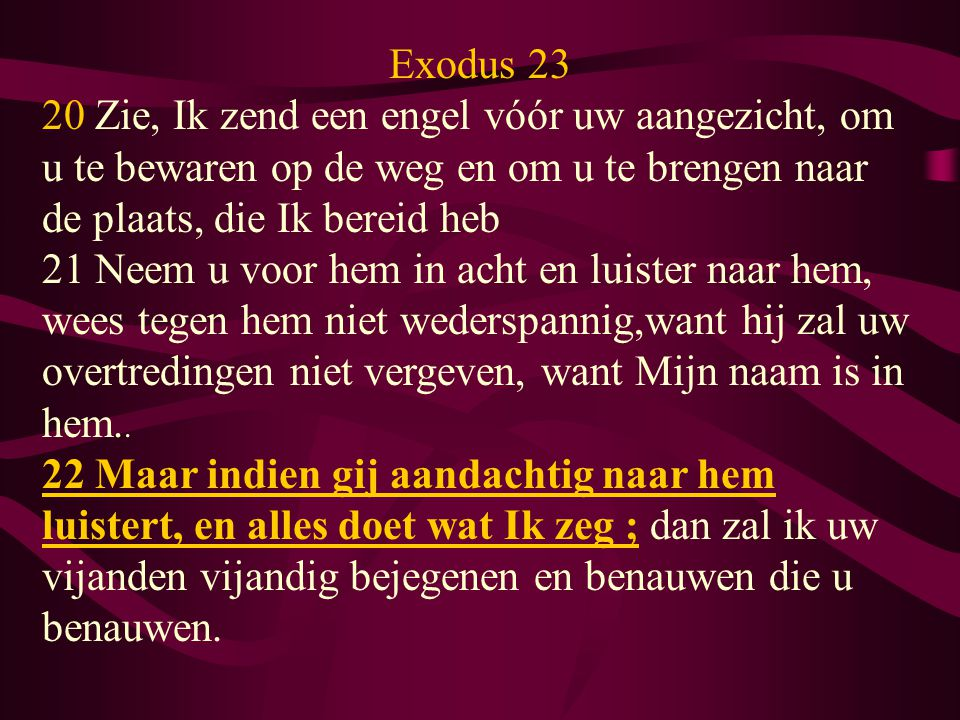 Exodus 23 20 Zie, Ik zend een engel vóór uw aangezicht, om u te bewaren op de weg en om u te brengen naar de plaats, die Ik bereid heb 21 Neem u voor hem in acht en luister naar hem, wees tegen hem niet wederspannig,want hij zal uw overtredingen niet vergeven, want Mijn naam is in hem..