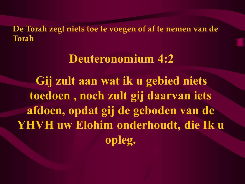 De Torah zegt niets toe te voegen of af te nemen van de Torah Deuteronomium 4:2 Gij zult aan wat ik u gebied niets toedoen, noch zult gij daarvan iets afdoen, opdat gij de geboden van de YHVH uw Elohim onderhoudt, die Ik u opleg.