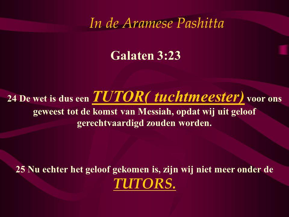 In de Aramese Pashitta Galaten 3:23 24 De wet is dus een TUTOR( tuchtmeester) voor ons geweest tot de komst van Messiah, opdat wij uit geloof gerechtv