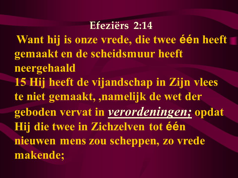 Efeziërs 2:14 Want hij is onze vrede, die twee éé n heeft gemaakt en de scheidsmuur heeft neergehaald 15 Hij heeft de vijandschap in Zijn vlees te niet gemaakt,,namelijk de wet der geboden vervat in verordeningen; opdat Hij die twee in Zichzelven tot éé n nieuwen mens zou scheppen, zo vrede makende;
