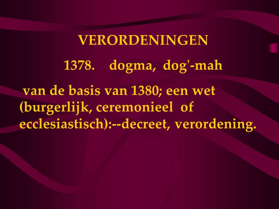 VERORDENINGEN 1378. dogma, dog'-mah van de basis van 1380; een wet (burgerlijk, ceremonieel of ecclesiastisch):--decreet, verordening.