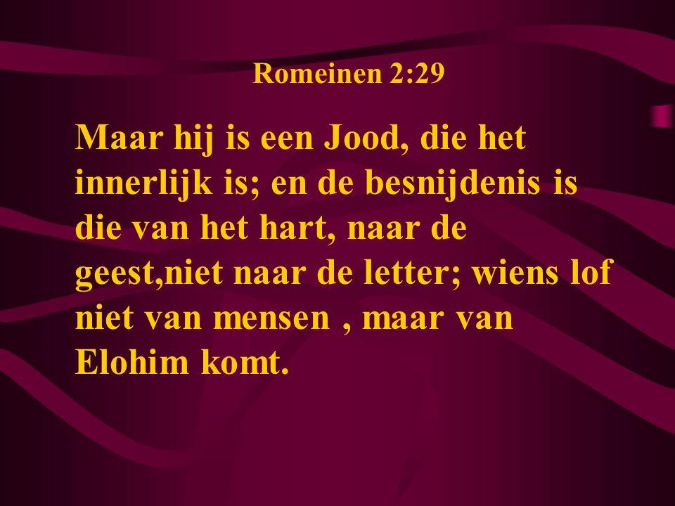 Romeinen 2:29 Maar hij is een Jood, die het innerlijk is; en de besnijdenis is die van het hart, naar de geest,niet naar de letter; wiens lof niet van mensen, maar van Elohim komt.