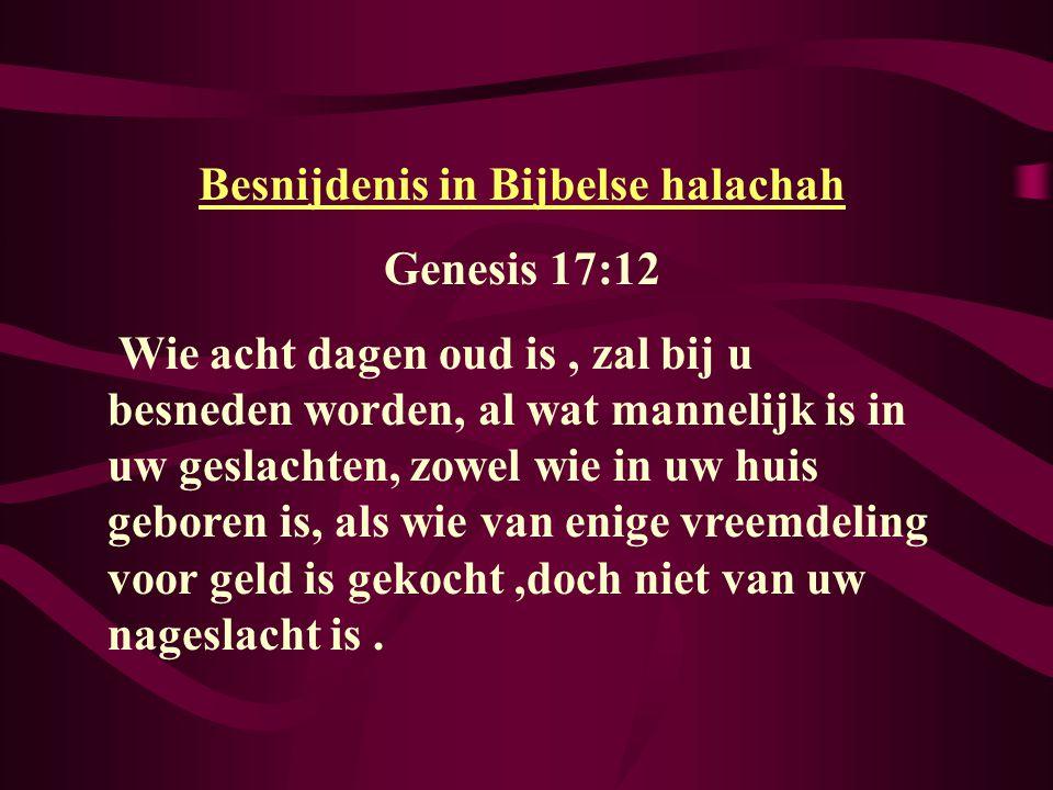 Besnijdenis in Bijbelse halachah Genesis 17:12 Wie acht dagen oud is, zal bij u besneden worden, al wat mannelijk is in uw geslachten, zowel wie in uw huis geboren is, als wie van enige vreemdeling voor geld is gekocht,doch niet van uw nageslacht is.