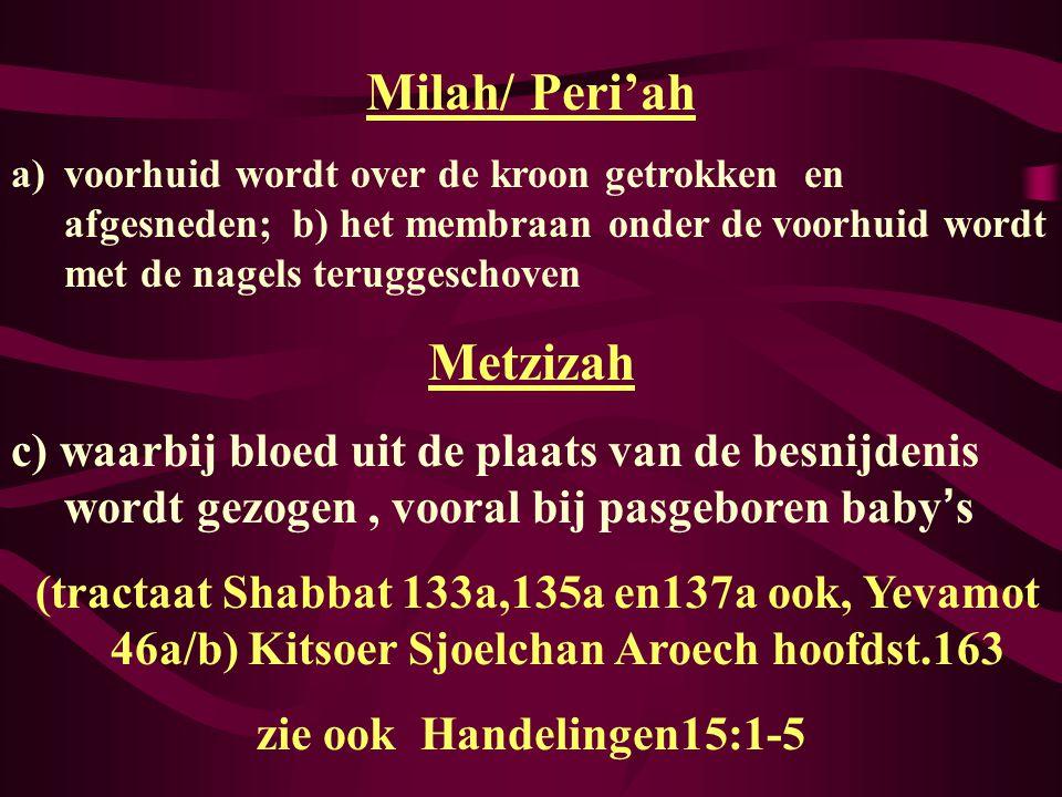 Milah/ Peri'ah a)voorhuid wordt over de kroon getrokken en afgesneden; b) het membraan onder de voorhuid wordt met de nagels teruggeschoven Metzizah c) waarbij bloed uit de plaats van de besnijdenis wordt gezogen, vooral bij pasgeboren baby ' s (tractaat Shabbat 133a,135a en137a ook, Yevamot 46a/b) Kitsoer Sjoelchan Aroech hoofdst.163 zie ook Handelingen15:1-5