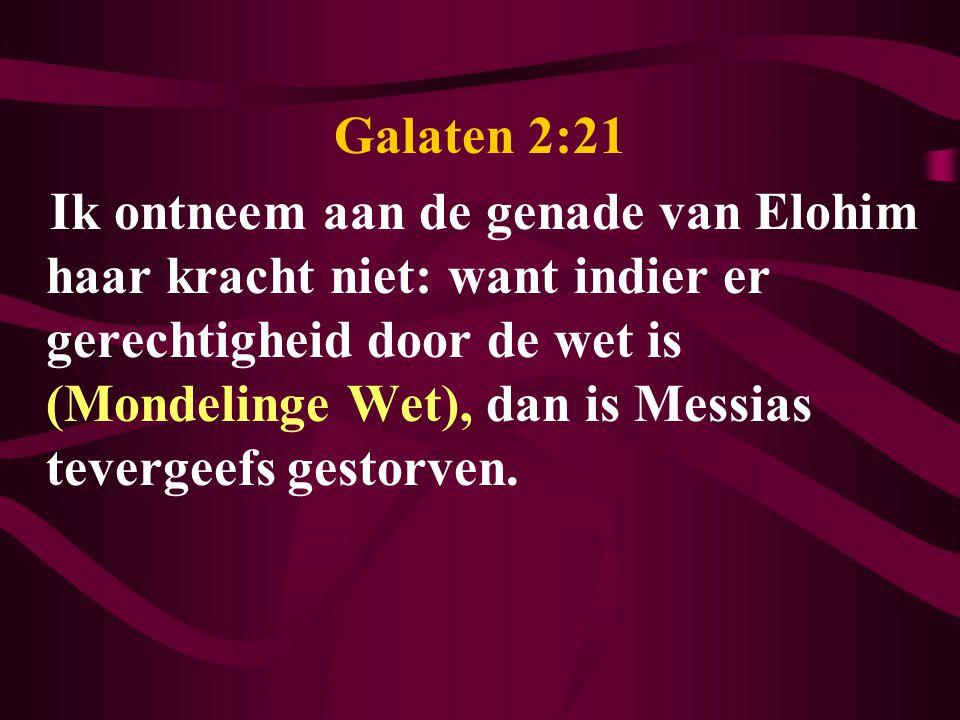 Galaten 2:21 Ik ontneem aan de genade van Elohim haar kracht niet: want indier er gerechtigheid door de wet is (Mondelinge Wet), dan is Messias tevergeefs gestorven.