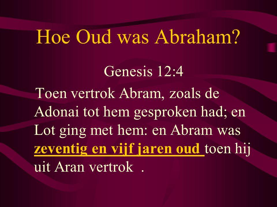 Hoe Oud was Abraham? Genesis 12:4 Toen vertrok Abram, zoals de Adonai tot hem gesproken had; en Lot ging met hem: en Abram was zeventig en vijf jaren