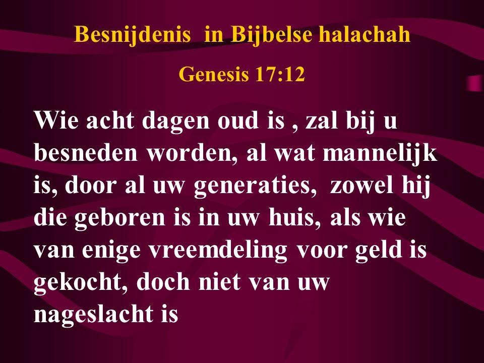 Besnijdenis in Bijbelse halachah Genesis 17:12 Wie acht dagen oud is, zal bij u besneden worden, al wat mannelijk is, door al uw generaties, zowel hij die geboren is in uw huis, als wie van enige vreemdeling voor geld is gekocht, doch niet van uw nageslacht is