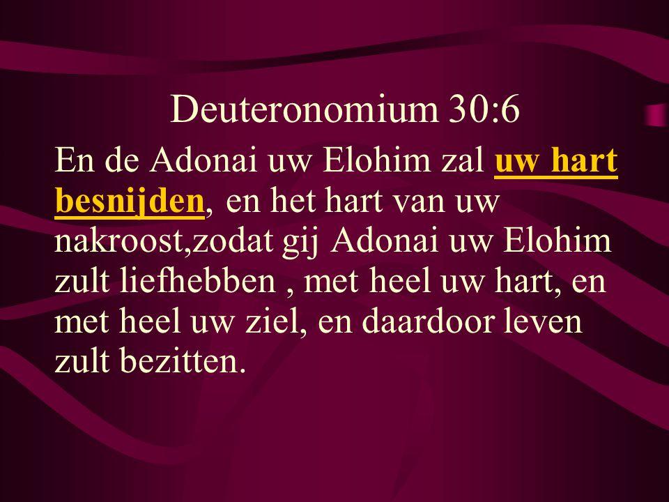 Deuteronomium 30:6 En de Adonai uw Elohim zal uw hart besnijden, en het hart van uw nakroost,zodat gij Adonai uw Elohim zult liefhebben, met heel uw hart, en met heel uw ziel, en daardoor leven zult bezitten.