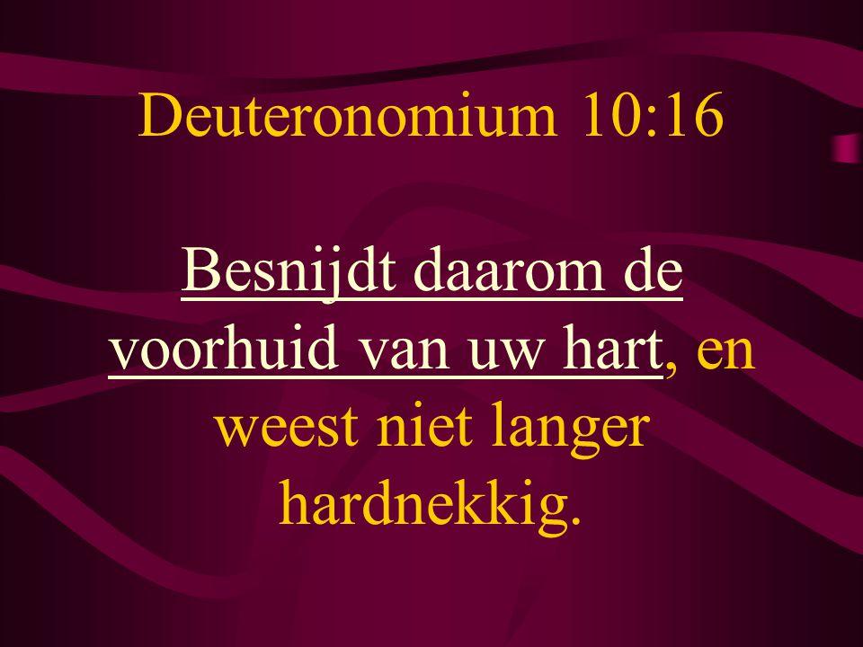 Deuteronomium 10:16 Besnijdt daarom de voorhuid van uw hart, en weest niet langer hardnekkig.