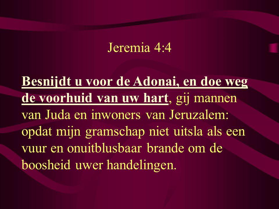 Jeremia 4:4 Besnijdt u voor de Adonai, en doe weg de voorhuid van uw hart, gij mannen van Juda en inwoners van Jeruzalem: opdat mijn gramschap niet uitsla als een vuur en onuitblusbaar brande om de boosheid uwer handelingen.