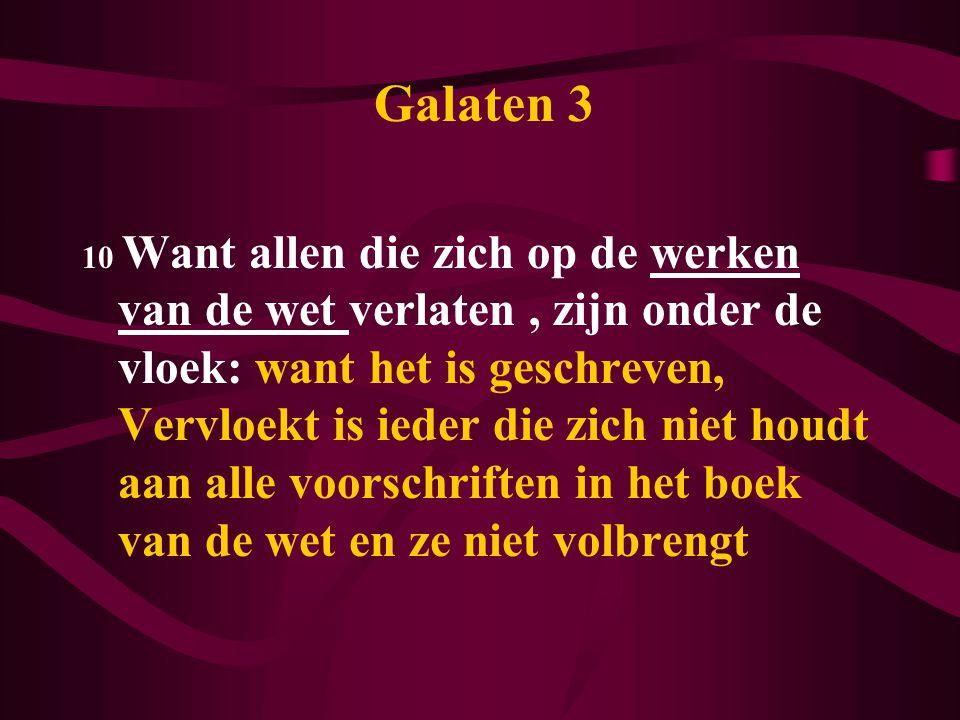 Galaten 3 10 Want allen die zich op de werken van de wet verlaten, zijn onder de vloek: want het is geschreven, Vervloekt is ieder die zich niet houdt aan alle voorschriften in het boek van de wet en ze niet volbrengt