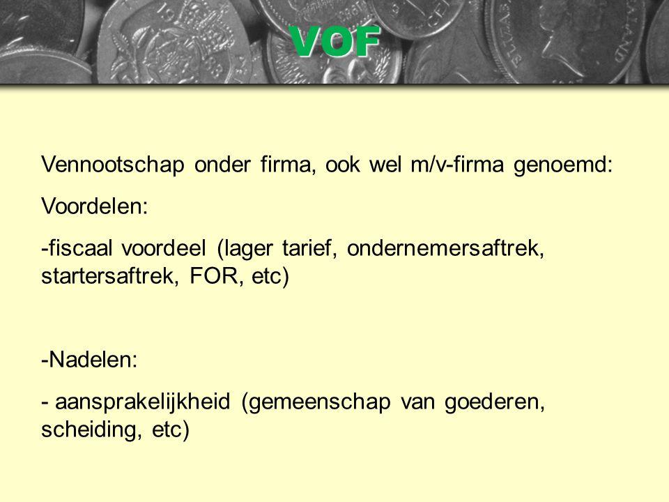 VOF Vennootschap onder firma, ook wel m/v-firma genoemd: Voordelen: -fiscaal voordeel (lager tarief, ondernemersaftrek, startersaftrek, FOR, etc) -Nadelen: - aansprakelijkheid (gemeenschap van goederen, scheiding, etc)