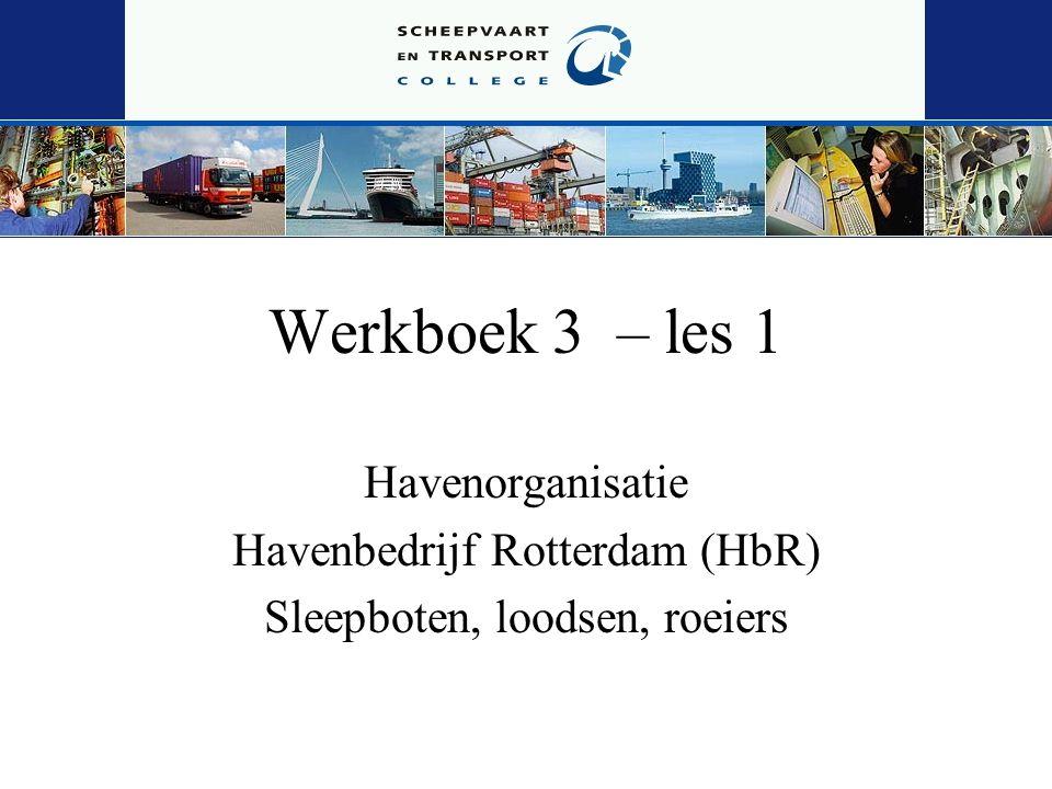 Werkboek 3 – les 1 Havenorganisatie Havenbedrijf Rotterdam (HbR) Sleepboten, loodsen, roeiers