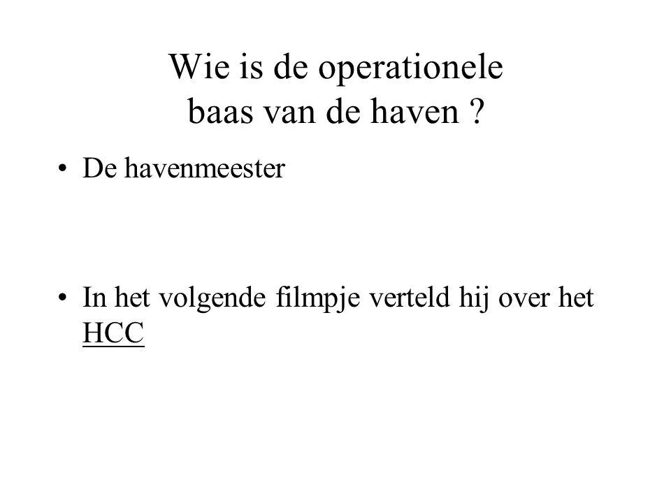 Wie is de operationele baas van de haven ? •De havenmeester •In het volgende filmpje verteld hij over het HCC