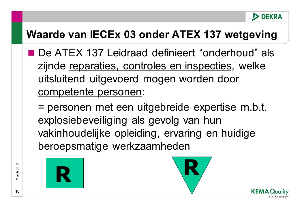 March 2010 10 Waarde van IECEx 03 onder ATEX 137 wetgeving  De ATEX 137 Leidraad definieert onderhoud als zijnde reparaties, controles en inspecties, welke uitsluitend uitgevoerd mogen worden door competente personen: = personen met een uitgebreide expertise m.b.t.
