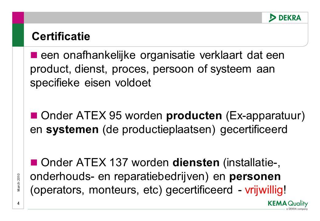 March 2010 4  een onafhankelijke organisatie verklaart dat een product, dienst, proces, persoon of systeem aan specifieke eisen voldoet  Onder ATEX 95 worden producten (Ex-apparatuur) en systemen (de productieplaatsen) gecertificeerd  Onder ATEX 137 worden diensten (installatie-, onderhouds- en reparatiebedrijven) en personen (operators, monteurs, etc) gecertificeerd - vrijwillig.