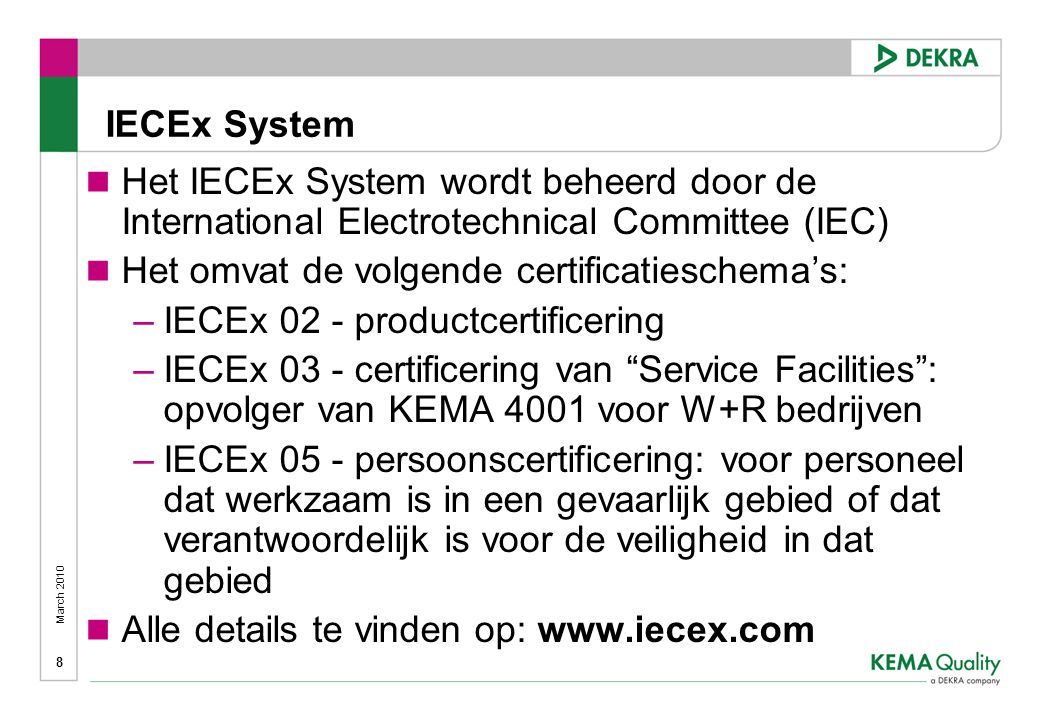 March 2010 8 IECEx System  Het IECEx System wordt beheerd door de International Electrotechnical Committee (IEC)  Het omvat de volgende certificatieschema's: –IECEx 02 - productcertificering –IECEx 03 - certificering van Service Facilities : opvolger van KEMA 4001 voor W+R bedrijven –IECEx 05 - persoonscertificering: voor personeel dat werkzaam is in een gevaarlijk gebied of dat verantwoordelijk is voor de veiligheid in dat gebied  Alle details te vinden op: www.iecex.com