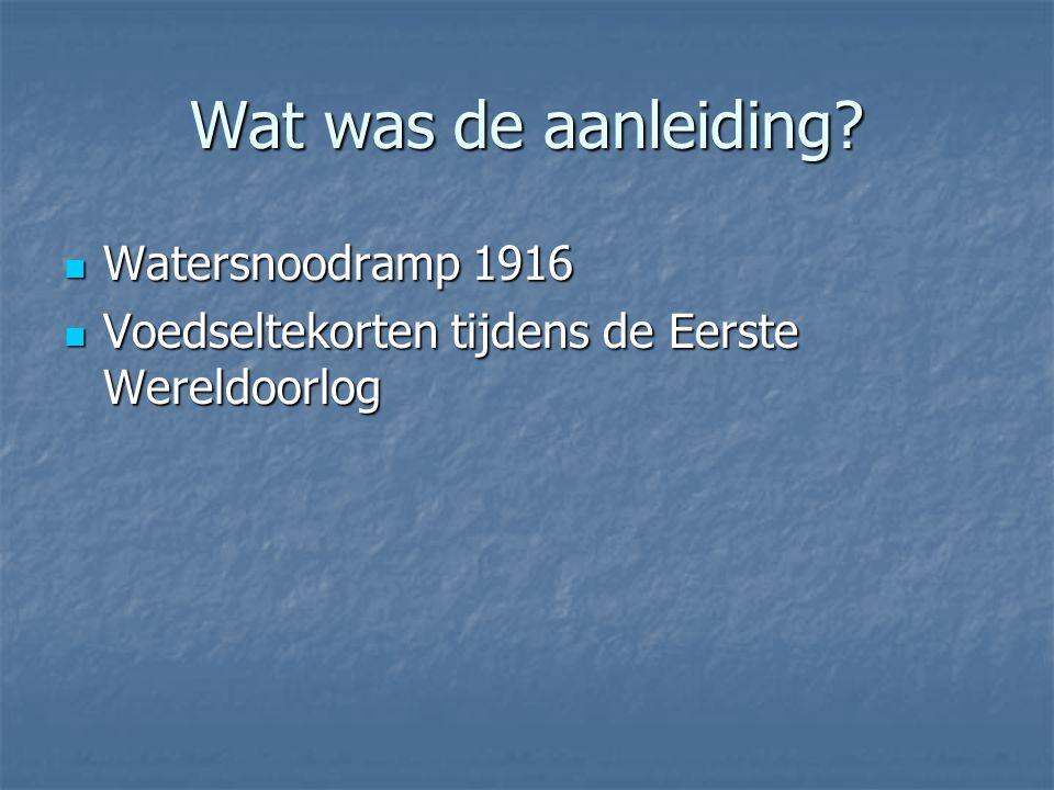 Wat was de aanleiding?  Watersnoodramp 1916  Voedseltekorten tijdens de Eerste Wereldoorlog