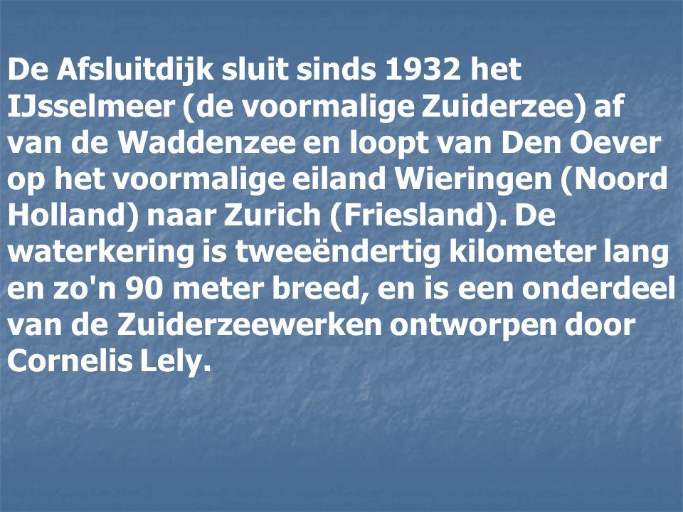 De Afsluitdijk sluit sinds 1932 het IJsselmeer (de voormalige Zuiderzee) af van de Waddenzee en loopt van Den Oever op het voormalige eiland Wieringen (Noord Holland) naar Zurich (Friesland).