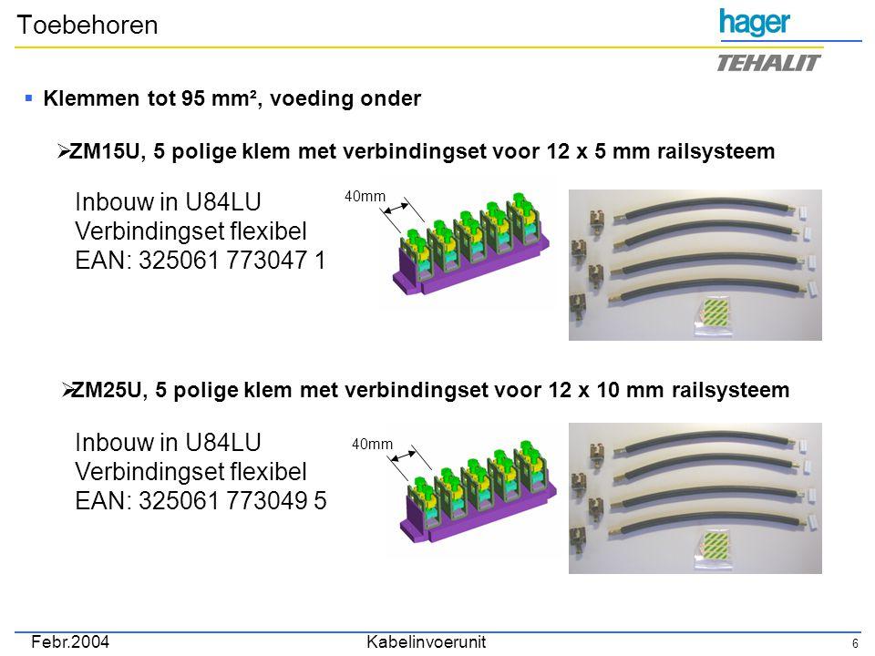 Febr.2004Kabelinvoerunit 6 Toebehoren  Klemmen tot 95 mm², voeding onder  ZM15U, 5 polige klem met verbindingset voor 12 x 5 mm railsysteem Inbouw in U84LU Verbindingset flexibel EAN: 325061 773047 1 40mm  ZM25U, 5 polige klem met verbindingset voor 12 x 10 mm railsysteem Inbouw in U84LU Verbindingset flexibel EAN: 325061 773049 5 40mm