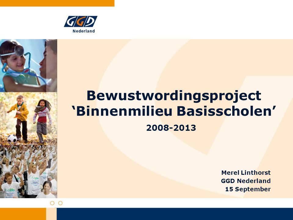 Bewustwordingsproject 'Binnenmilieu Basisscholen' 2008-2013 Merel Linthorst GGD Nederland 15 September