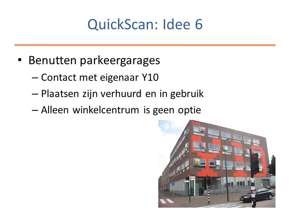 QuickScan: Idee 6 • Benutten parkeergarages – Contact met eigenaar Y10 – Plaatsen zijn verhuurd en in gebruik – Alleen winkelcentrum is geen optie