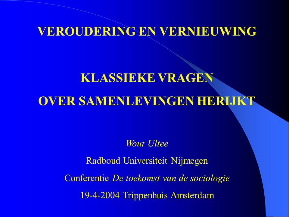 VEROUDERING EN VERNIEUWING KLASSIEKE VRAGEN OVER SAMENLEVINGEN HERIJKT Wout Ultee Radboud Universiteit Nijmegen Conferentie De toekomst van de sociologie 19-4-2004 Trippenhuis Amsterdam