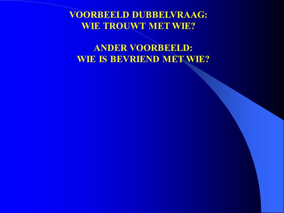 VOORBEELD DUBBELVRAAG: WIE TROUWT MET WIE ANDER VOORBEELD: WIE IS BEVRIEND MET WIE