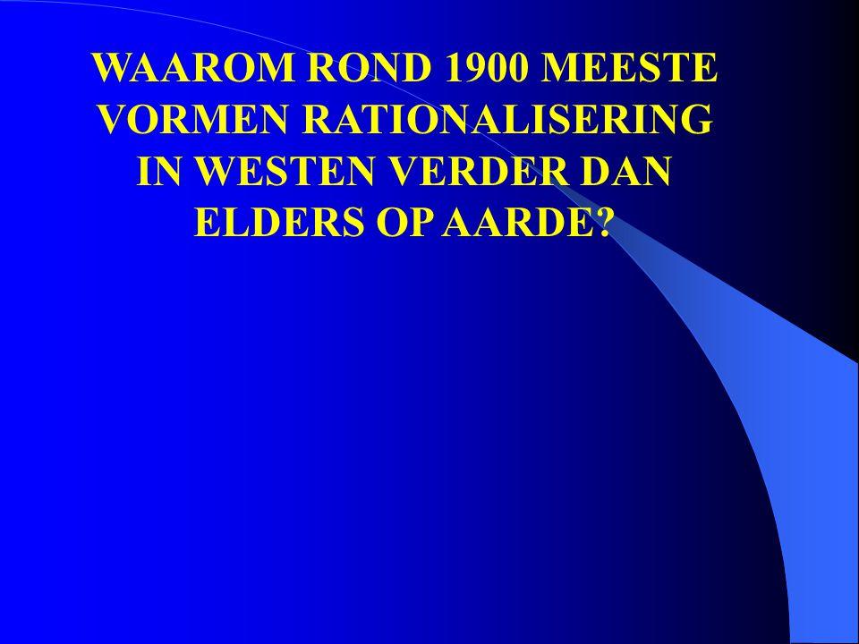 WAAROM ROND 1900 MEESTE VORMEN RATIONALISERING IN WESTEN VERDER DAN ELDERS OP AARDE