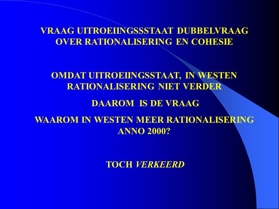VRAAG UITROEIINGSSSTAAT DUBBELVRAAG OVER RATIONALISERING EN COHESIE OMDAT UITROEIINGSSTAAT, IN WESTEN RATIONALISERING NIET VERDER DAAROM IS DE VRAAG WAAROM IN WESTEN MEER RATIONALISERING ANNO 2000.