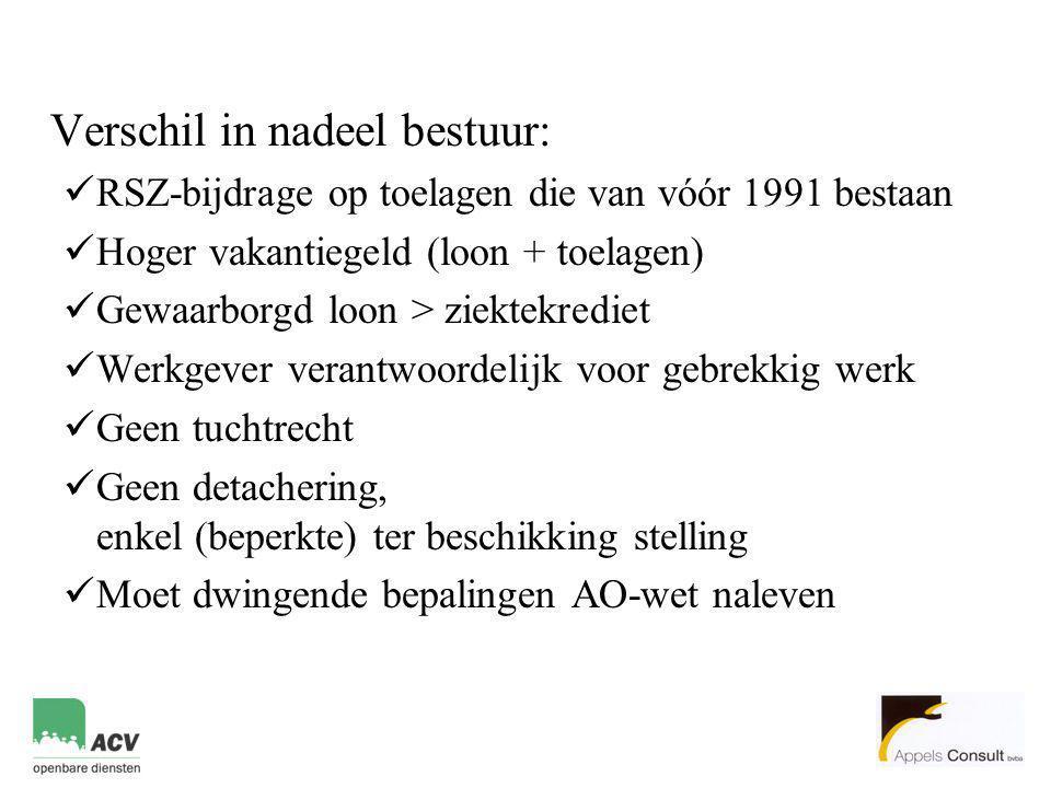 Verschil in nadeel bestuur:  RSZ-bijdrage op toelagen die van vóór 1991 bestaan  Hoger vakantiegeld (loon + toelagen)  Gewaarborgd loon > ziektekre