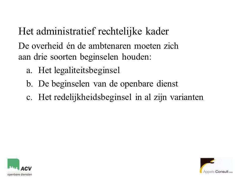 Het administratief rechtelijke kader De overheid én de ambtenaren moeten zich aan drie soorten beginselen houden: a.Het legaliteitsbeginsel b.De begin