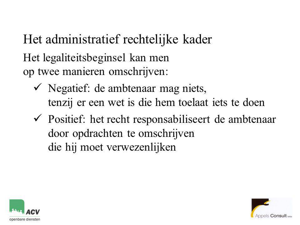 Het administratief rechtelijke kader Het legaliteitsbeginsel kan men op twee manieren omschrijven:  Negatief: de ambtenaar mag niets, tenzij er een w