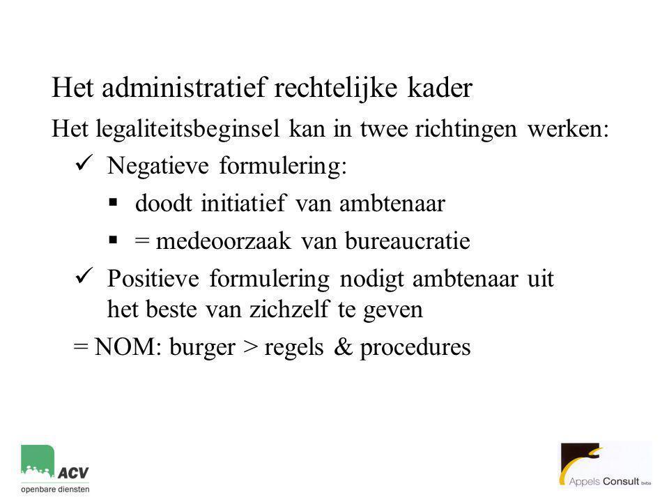 Het administratief rechtelijke kader Het legaliteitsbeginsel kan in twee richtingen werken:  Negatieve formulering:  doodt initiatief van ambtenaar