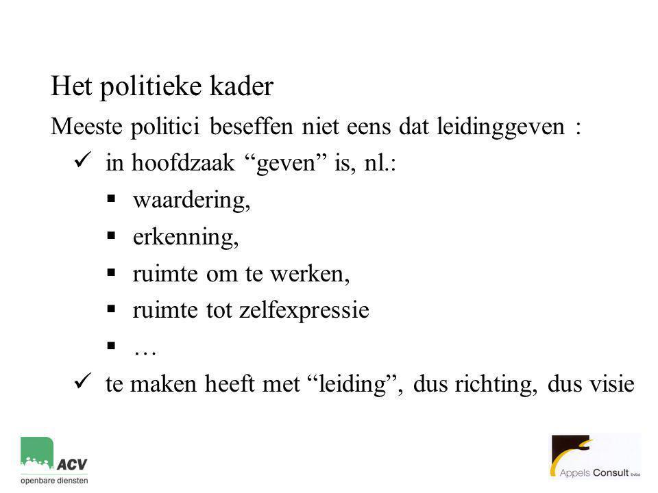 """Het politieke kader Meeste politici beseffen niet eens dat leidinggeven :  in hoofdzaak """"geven"""" is, nl.:  waardering,  erkenning,  ruimte om te we"""