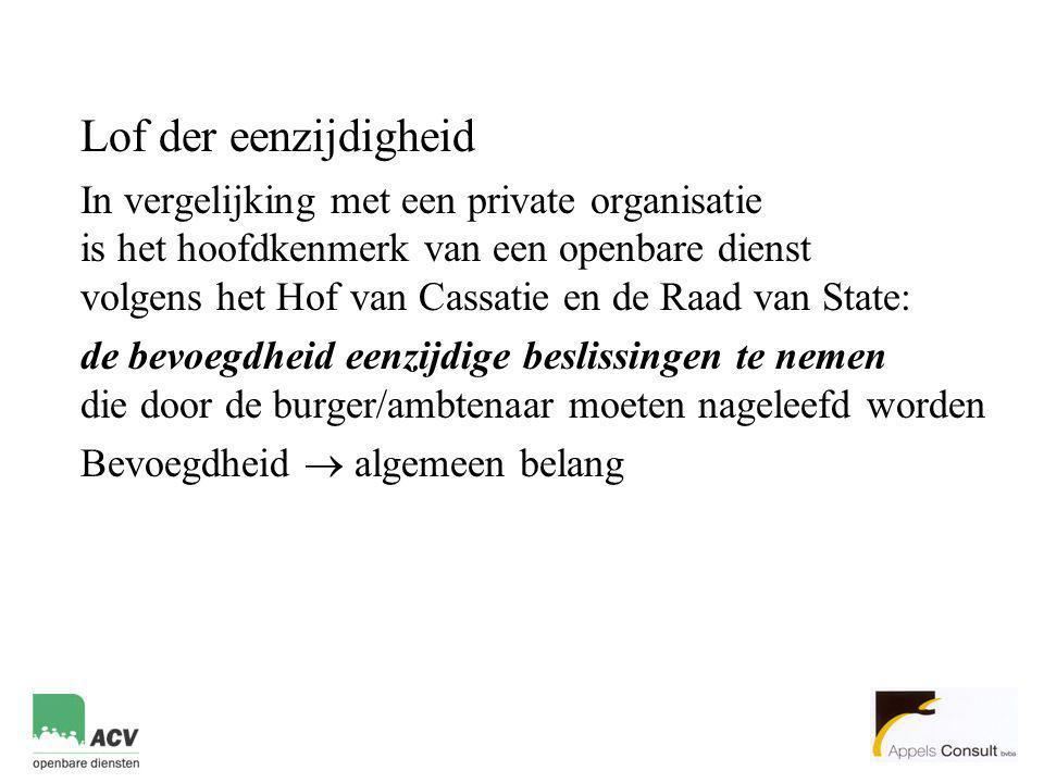 Lof der eenzijdigheid In vergelijking met een private organisatie is het hoofdkenmerk van een openbare dienst volgens het Hof van Cassatie en de Raad van State: de bevoegdheid eenzijdige beslissingen te nemen die door de burger/ambtenaar moeten nageleefd worden Bevoegdheid  algemeen belang