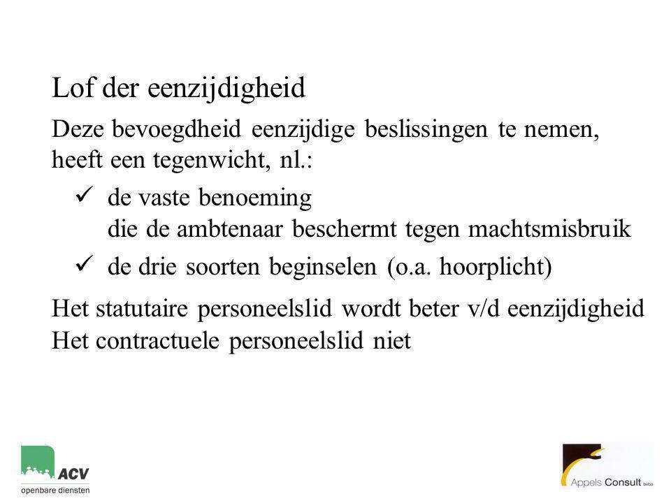 Lof der eenzijdigheid Deze bevoegdheid eenzijdige beslissingen te nemen, heeft een tegenwicht, nl.:  de vaste benoeming die de ambtenaar beschermt tegen machtsmisbruik  de drie soorten beginselen (o.a.