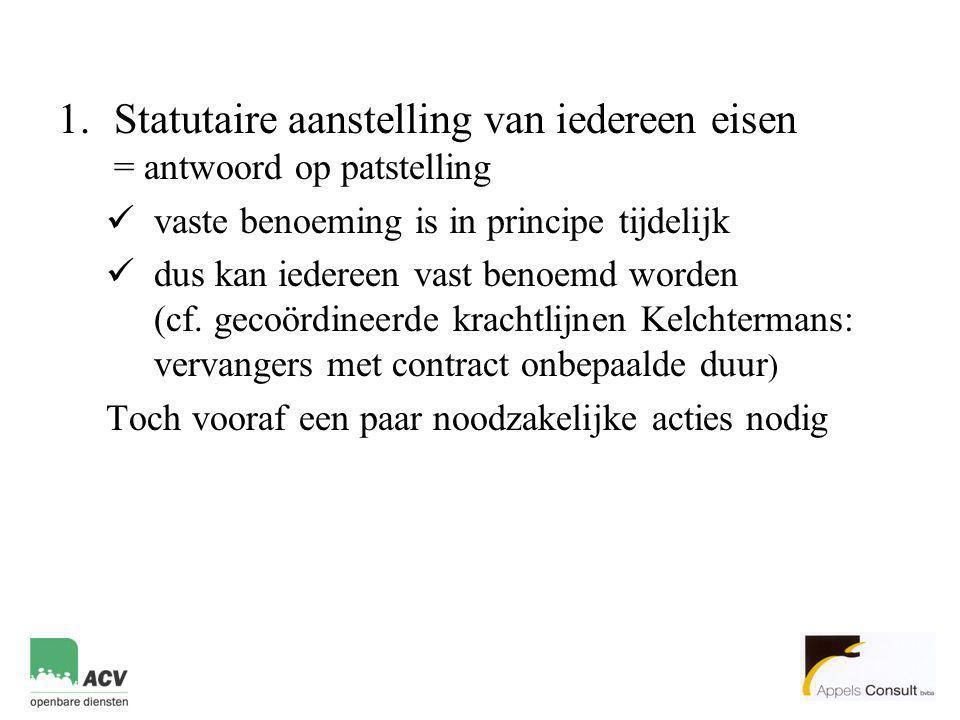 1.Statutaire aanstelling van iedereen eisen = antwoord op patstelling  vaste benoeming is in principe tijdelijk  dus kan iedereen vast benoemd worden (cf.