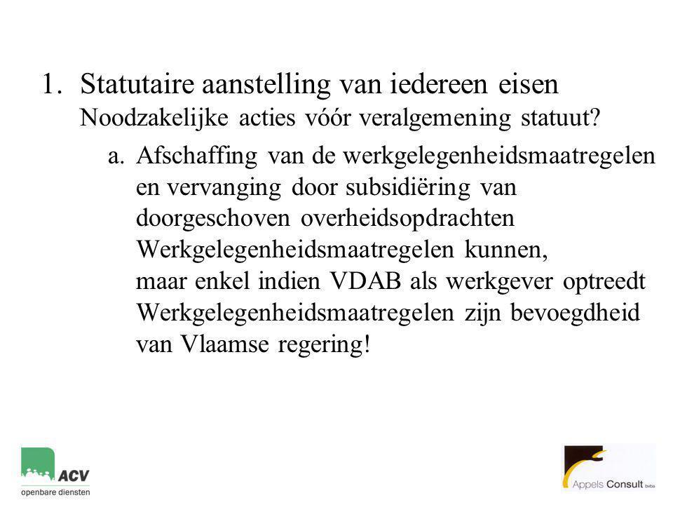 1.Statutaire aanstelling van iedereen eisen Noodzakelijke acties vóór veralgemening statuut? a.Afschaffing van de werkgelegenheidsmaatregelen en verva