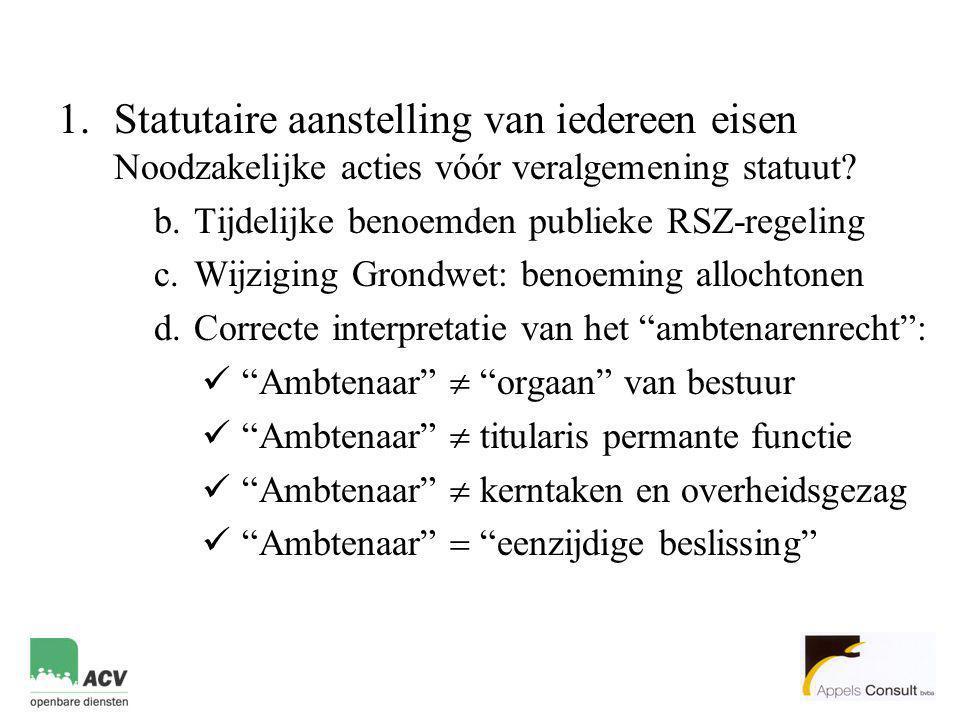1.Statutaire aanstelling van iedereen eisen Noodzakelijke acties vóór veralgemening statuut? b.Tijdelijke benoemden publieke RSZ-regeling c.Wijziging